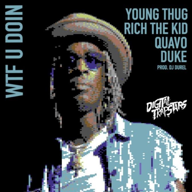 "Digital Trapstars Feat. Young Thug, Rich the Kid, Quavo & Duke ""WTF U Doin"""